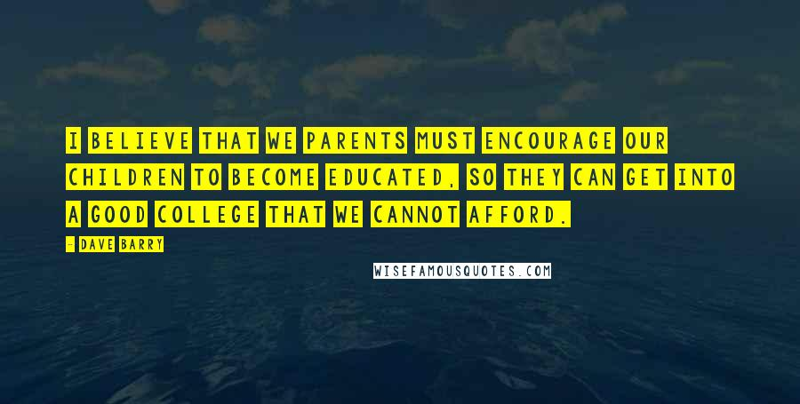Dave Barry quotes: I believe that we parents must encourage our children to become educated, so they can get into a good college that we cannot afford.