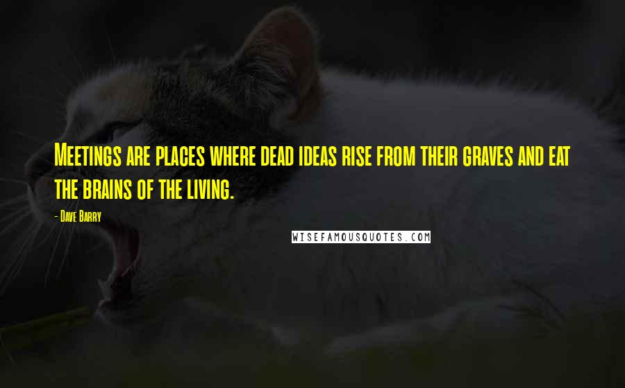 Dave Barry quotes: Meetings are places where dead ideas rise from their graves and eat the brains of the living.