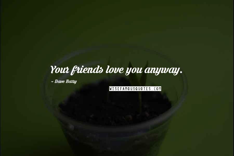 Dave Barry quotes: Your friends love you anyway.