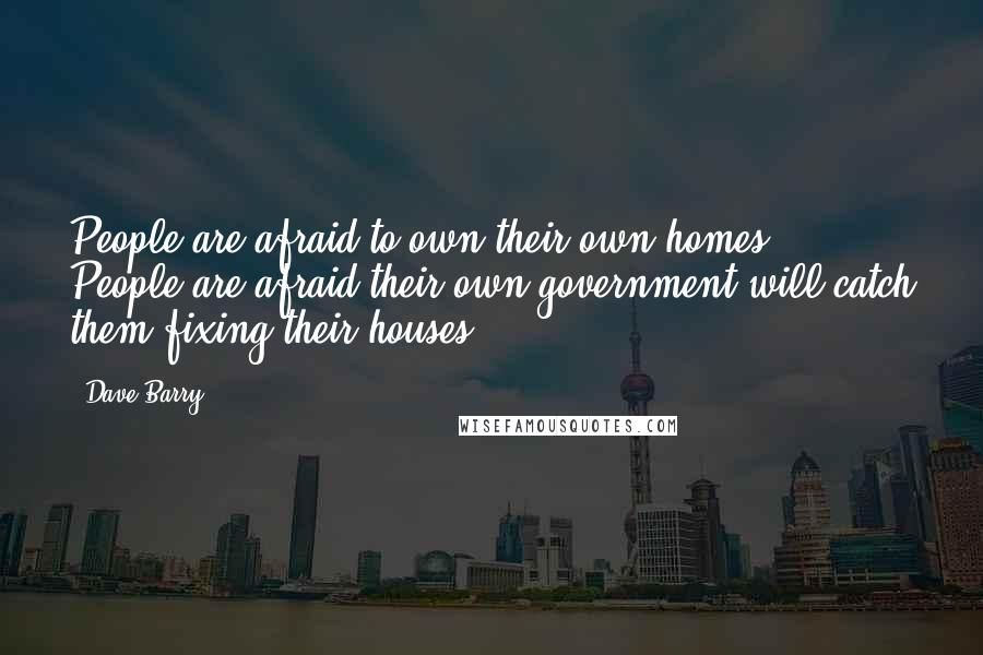 Dave Barry quotes: People are afraid to own their own homes. People are afraid their own government will catch them fixing their houses.