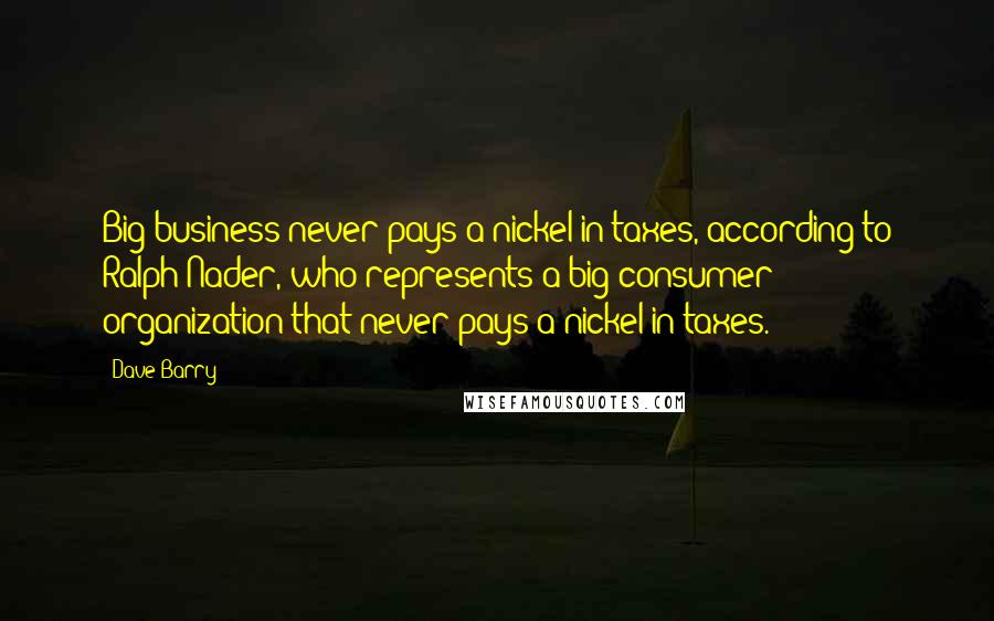 Dave Barry quotes: Big business never pays a nickel in taxes, according to Ralph Nader, who represents a big consumer organization that never pays a nickel in taxes.