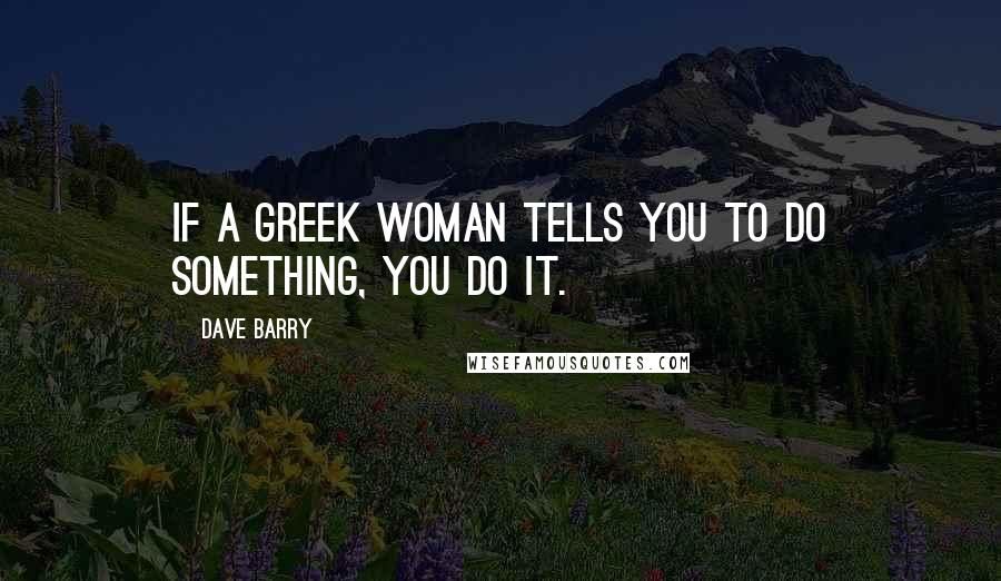 Dave Barry quotes: If a Greek woman tells you to do something, you do it.