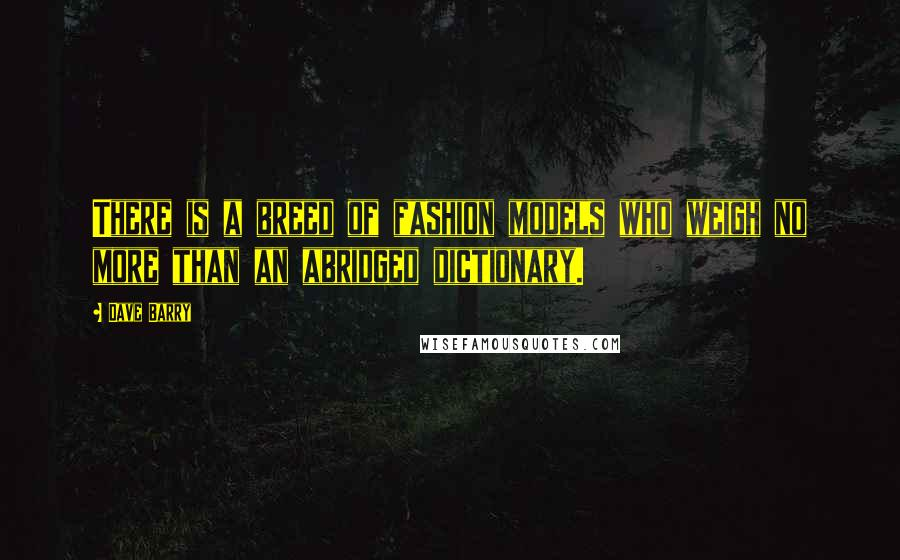 Dave Barry quotes: There is a breed of fashion models who weigh no more than an abridged dictionary.