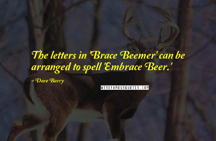 Dave Barry quotes: The letters in 'Brace Beemer' can be arranged to spell 'Embrace Beer.'