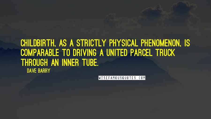 Dave Barry quotes: Childbirth, as a strictly physical phenomenon, is comparable to driving a United Parcel truck through an inner tube.