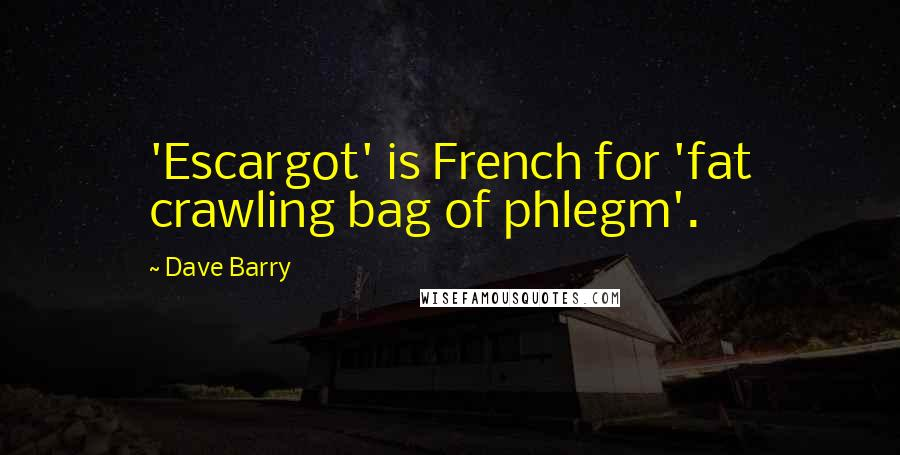 Dave Barry quotes: 'Escargot' is French for 'fat crawling bag of phlegm'.