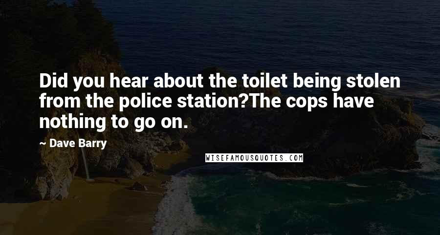 Dave Barry quotes: Did you hear about the toilet being stolen from the police station?The cops have nothing to go on.