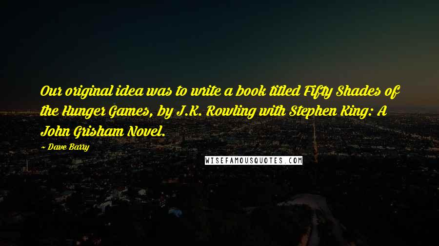 Dave Barry quotes: Our original idea was to write a book titled Fifty Shades of the Hunger Games, by J.K. Rowling with Stephen King: A John Grisham Novel.