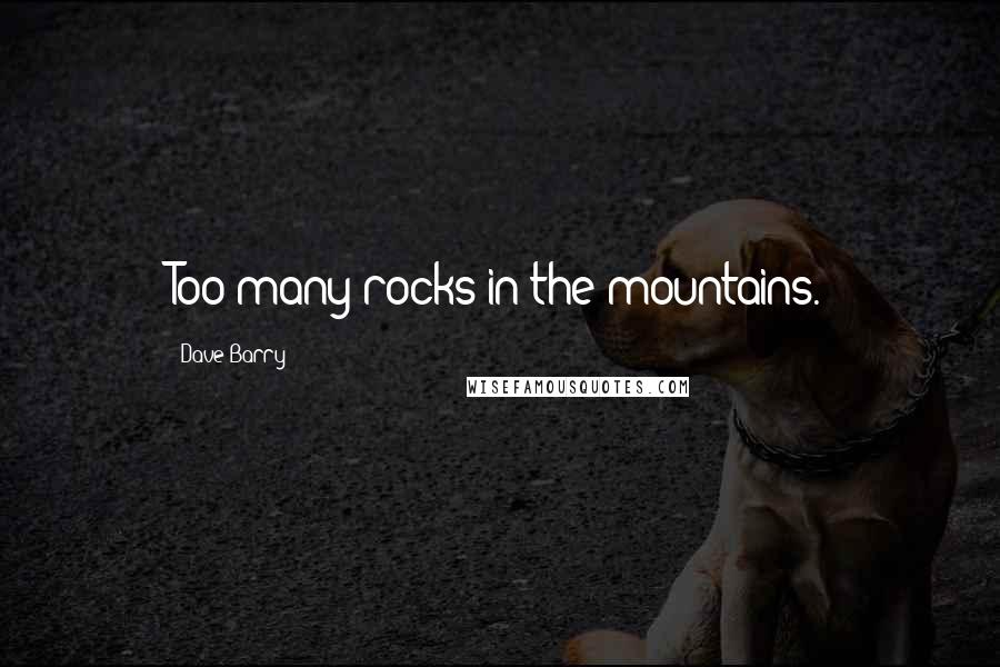 Dave Barry quotes: Too many rocks in the mountains.