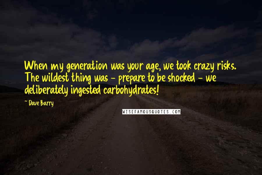 Dave Barry quotes: When my generation was your age, we took crazy risks. The wildest thing was - prepare to be shocked - we deliberately ingested carbohydrates!