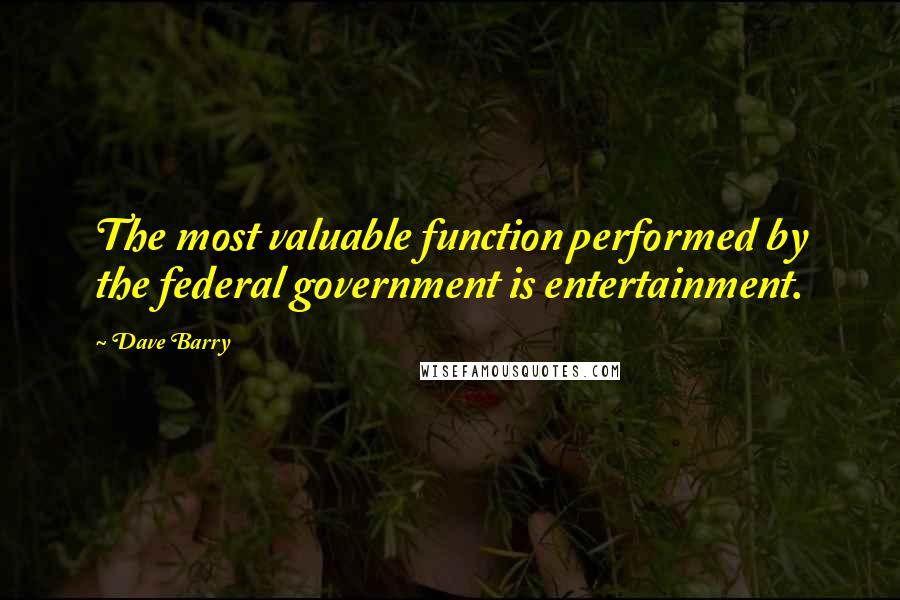 Dave Barry quotes: The most valuable function performed by the federal government is entertainment.