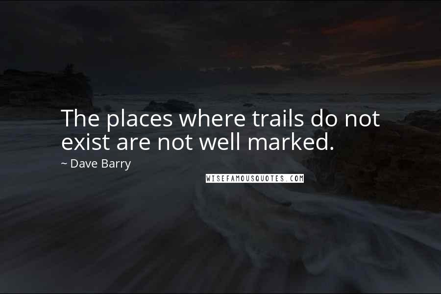 Dave Barry quotes: The places where trails do not exist are not well marked.