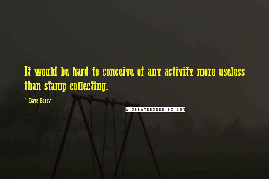 Dave Barry quotes: It would be hard to conceive of any activity more useless than stamp collecting.