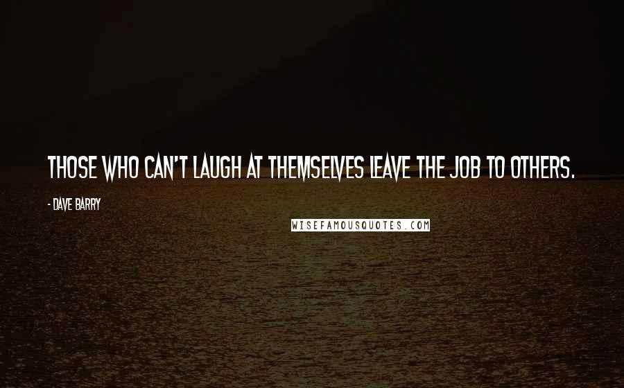 Dave Barry quotes: Those who can't laugh at themselves leave the job to others.