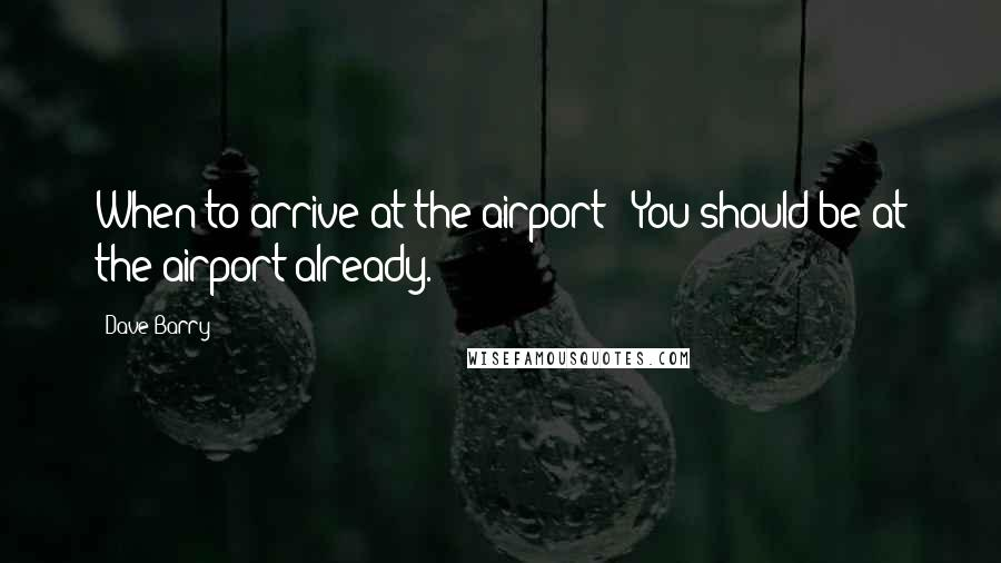 Dave Barry quotes: When to arrive at the airport?: You should be at the airport already.