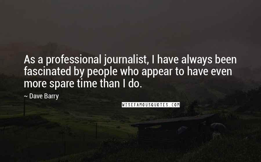 Dave Barry quotes: As a professional journalist, I have always been fascinated by people who appear to have even more spare time than I do.