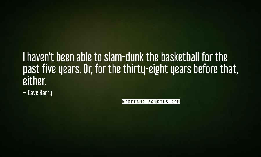 Dave Barry quotes: I haven't been able to slam-dunk the basketball for the past five years. Or, for the thirty-eight years before that, either.