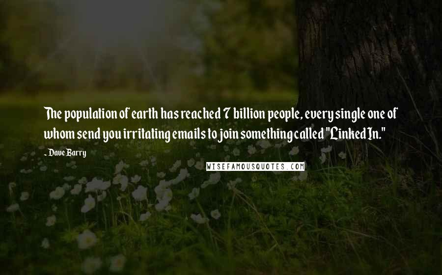 """Dave Barry quotes: The population of earth has reached 7 billion people, every single one of whom send you irritating emails to join something called """"LinkedIn."""""""