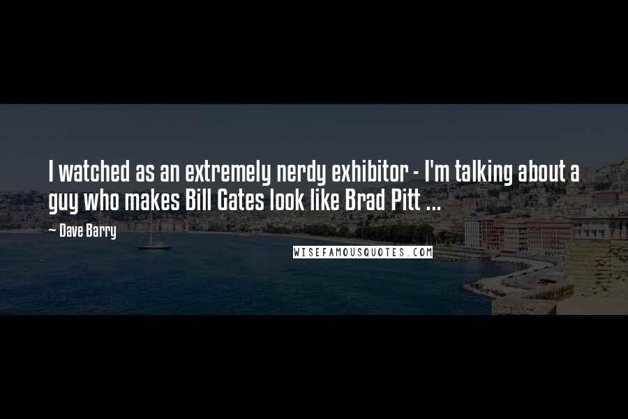 Dave Barry quotes: I watched as an extremely nerdy exhibitor - I'm talking about a guy who makes Bill Gates look like Brad Pitt ...