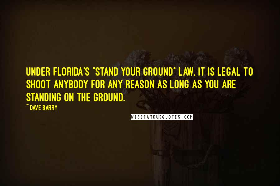 """Dave Barry quotes: Under Florida's """"stand your ground"""" law, it is legal to shoot anybody for any reason as long as you are standing on the ground."""
