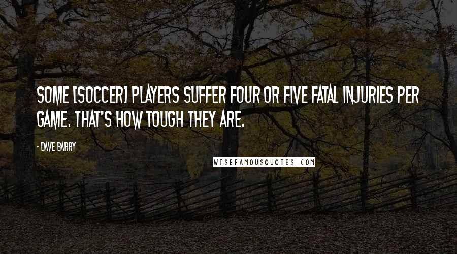 Dave Barry quotes: Some [soccer] players suffer four or five fatal injuries per game. That's how tough they are.