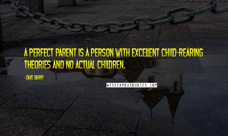 Dave Barry quotes: A perfect parent is a person with excellent child-rearing theories and no actual children.