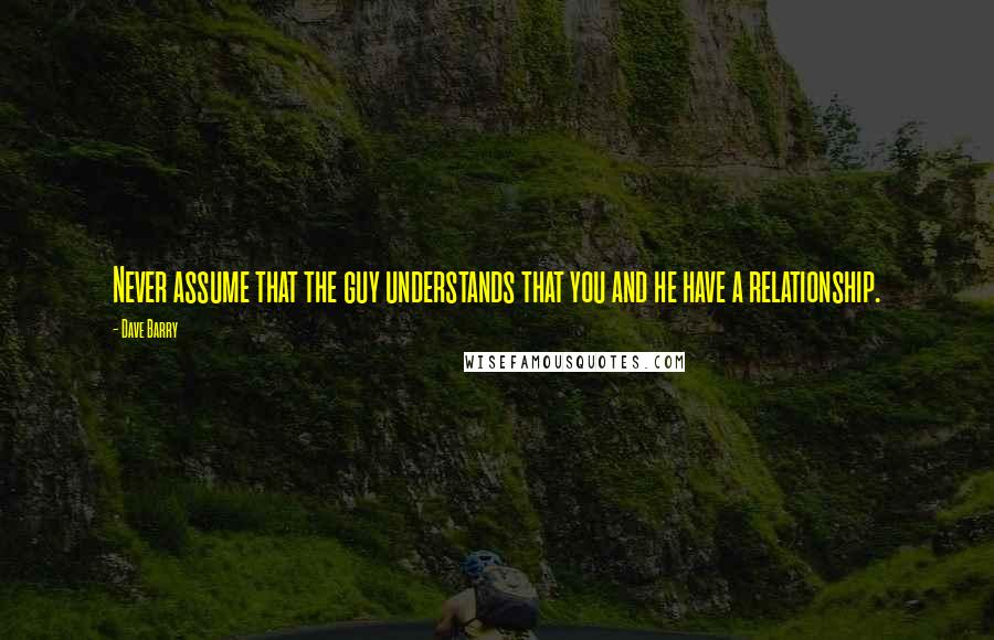Dave Barry quotes: Never assume that the guy understands that you and he have a relationship.