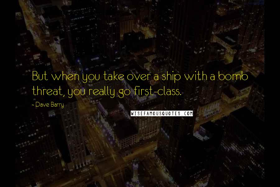 Dave Barry quotes: But when you take over a ship with a bomb threat, you really go first-class.
