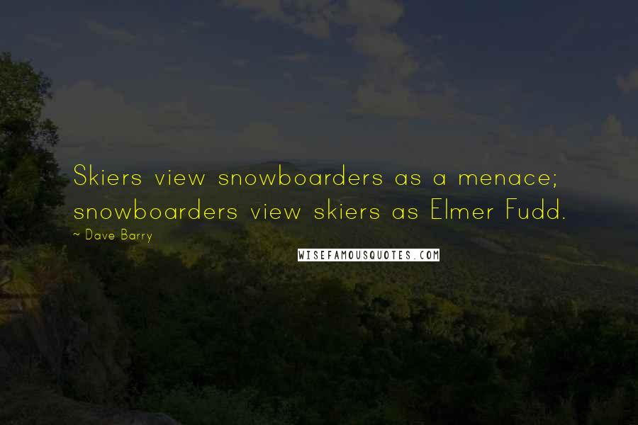 Dave Barry quotes: Skiers view snowboarders as a menace; snowboarders view skiers as Elmer Fudd.
