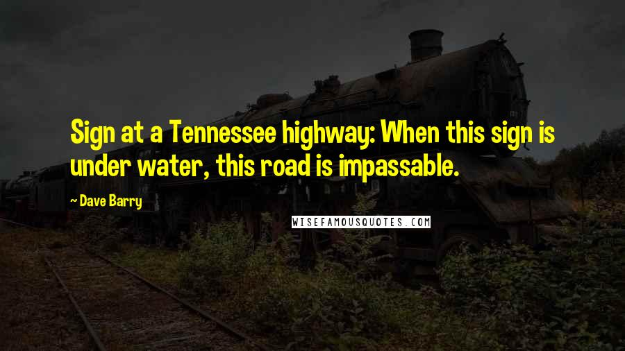 Dave Barry quotes: Sign at a Tennessee highway: When this sign is under water, this road is impassable.