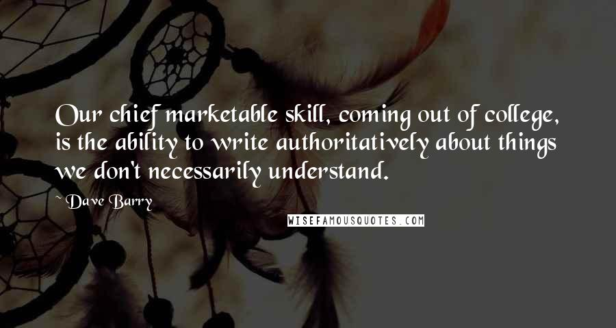 Dave Barry quotes: Our chief marketable skill, coming out of college, is the ability to write authoritatively about things we don't necessarily understand.