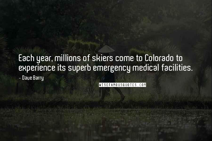 Dave Barry quotes: Each year, millions of skiers come to Colorado to experience its superb emergency medical facilities.