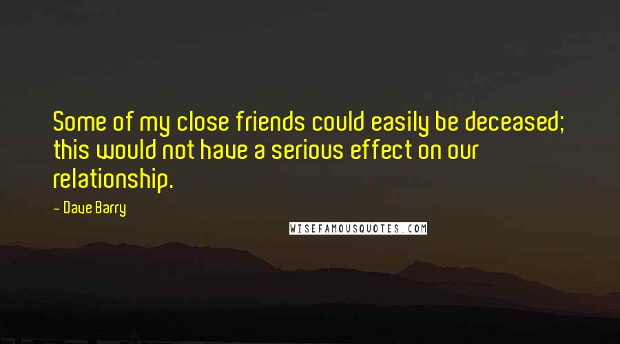 Dave Barry quotes: Some of my close friends could easily be deceased; this would not have a serious effect on our relationship.