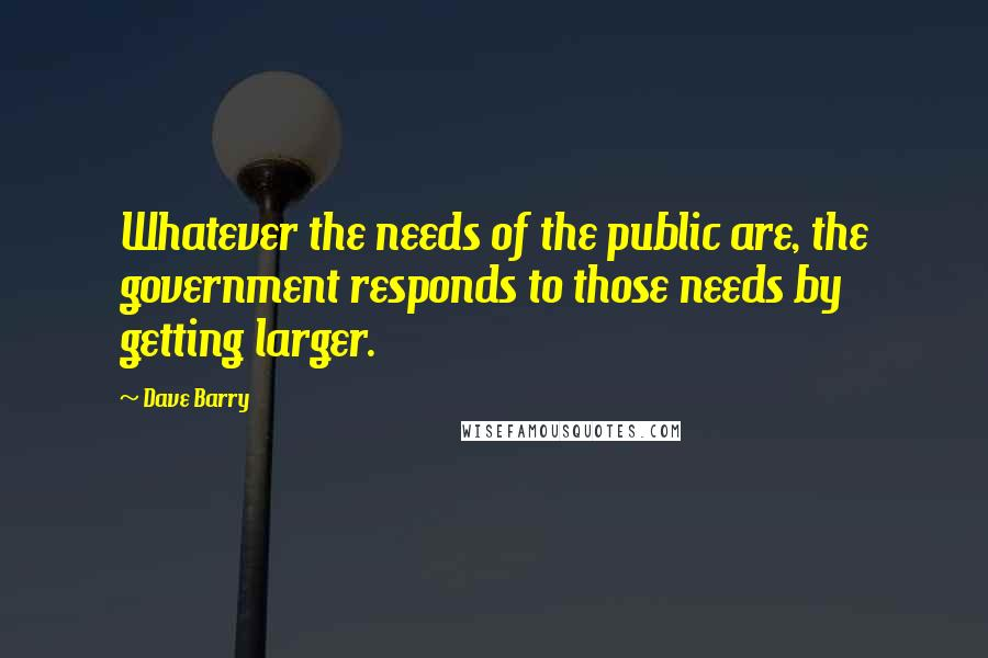 Dave Barry quotes: Whatever the needs of the public are, the government responds to those needs by getting larger.