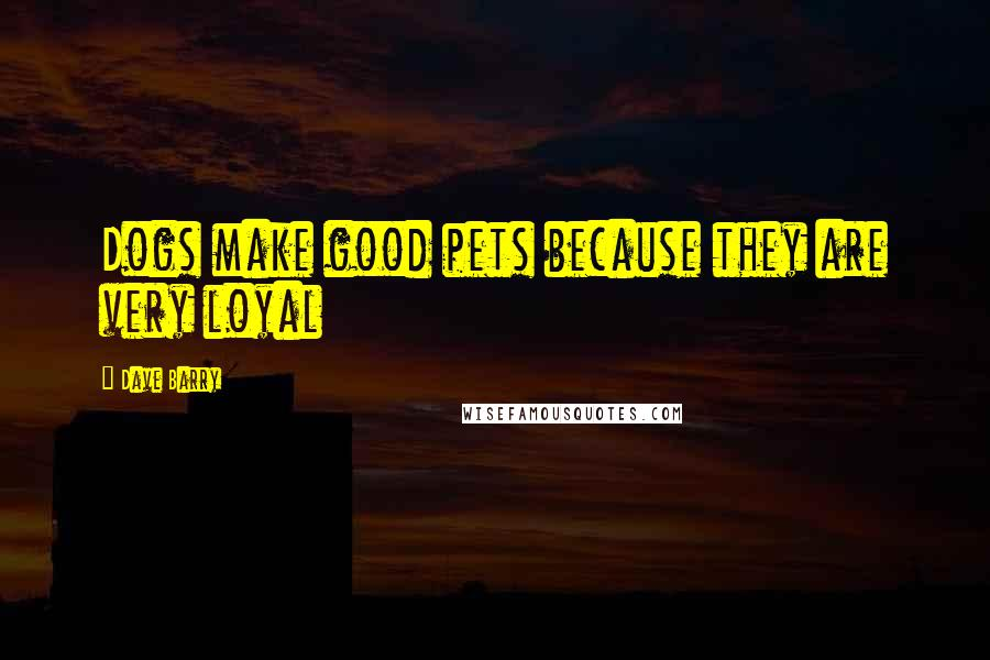 Dave Barry quotes: Dogs make good pets because they are very loyal