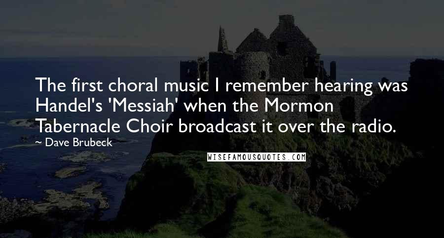 Dave Brubeck quotes: The first choral music I remember hearing was Handel's 'Messiah' when the Mormon Tabernacle Choir broadcast it over the radio.