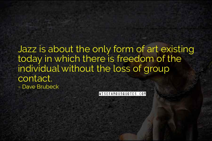 Dave Brubeck quotes: Jazz is about the only form of art existing today in which there is freedom of the individual without the loss of group contact.