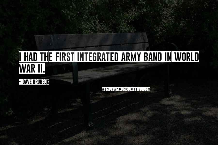 Dave Brubeck quotes: I had the first integrated Army band in World War II.