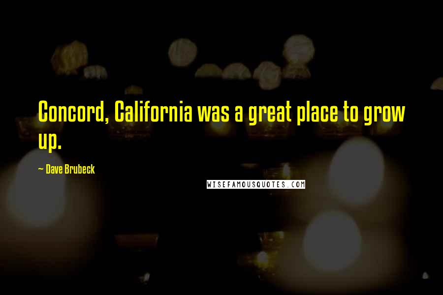 Dave Brubeck quotes: Concord, California was a great place to grow up.
