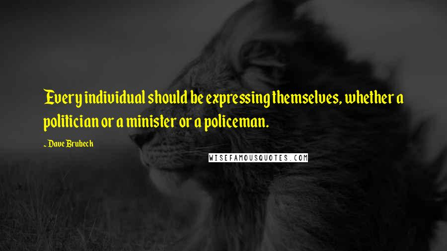 Dave Brubeck quotes: Every individual should be expressing themselves, whether a politician or a minister or a policeman.