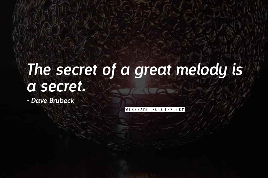 Dave Brubeck quotes: The secret of a great melody is a secret.
