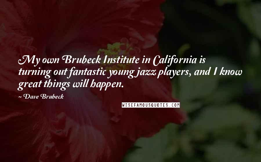 Dave Brubeck quotes: My own Brubeck Institute in California is turning out fantastic young jazz players, and I know great things will happen.