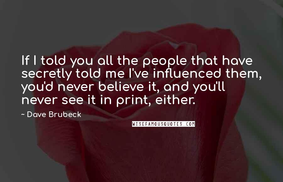 Dave Brubeck quotes: If I told you all the people that have secretly told me I've influenced them, you'd never believe it, and you'll never see it in print, either.