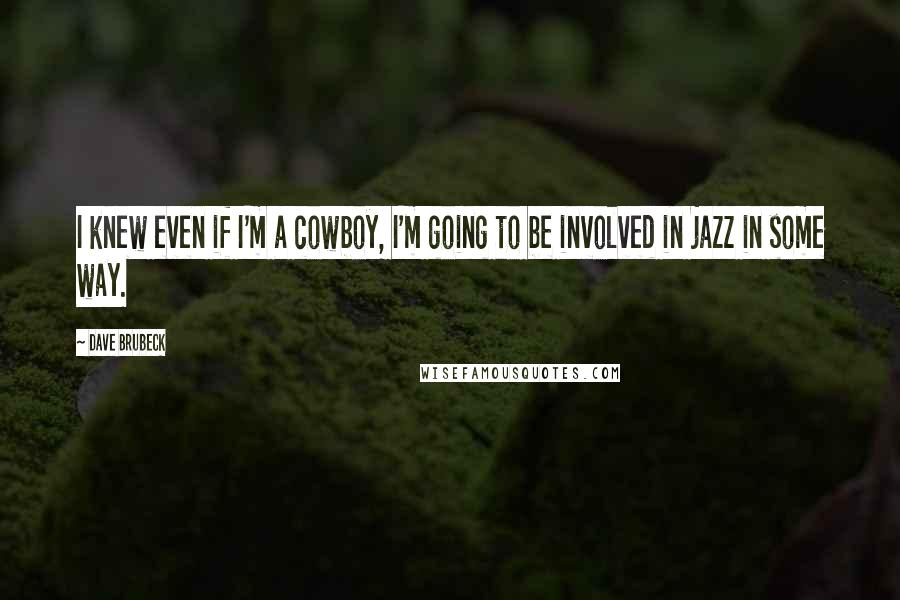 Dave Brubeck quotes: I knew even if I'm a cowboy, I'm going to be involved in jazz in some way.