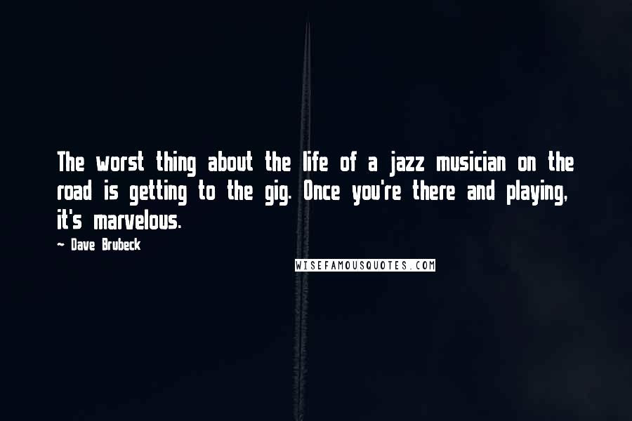 Dave Brubeck quotes: The worst thing about the life of a jazz musician on the road is getting to the gig. Once you're there and playing, it's marvelous.