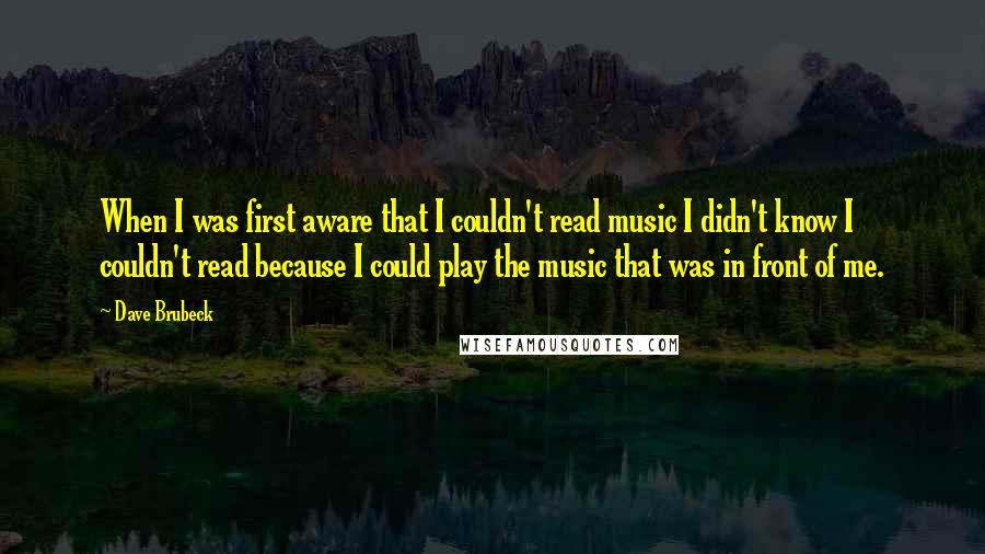 Dave Brubeck quotes: When I was first aware that I couldn't read music I didn't know I couldn't read because I could play the music that was in front of me.