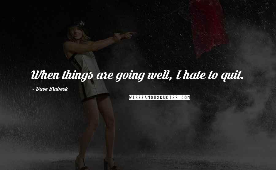 Dave Brubeck quotes: When things are going well, I hate to quit.