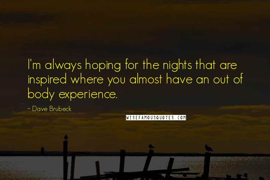Dave Brubeck quotes: I'm always hoping for the nights that are inspired where you almost have an out of body experience.