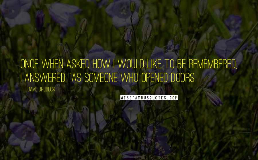 """Dave Brubeck quotes: Once when asked how I would like to be remembered, I answered, """"As someone who opened doors."""