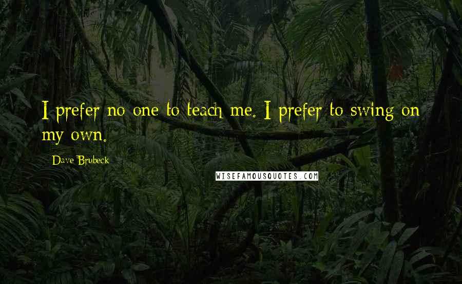 Dave Brubeck quotes: I prefer no one to teach me. I prefer to swing on my own.